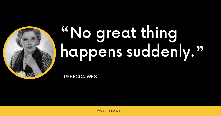 No great thing happens suddenly. - Rebecca West