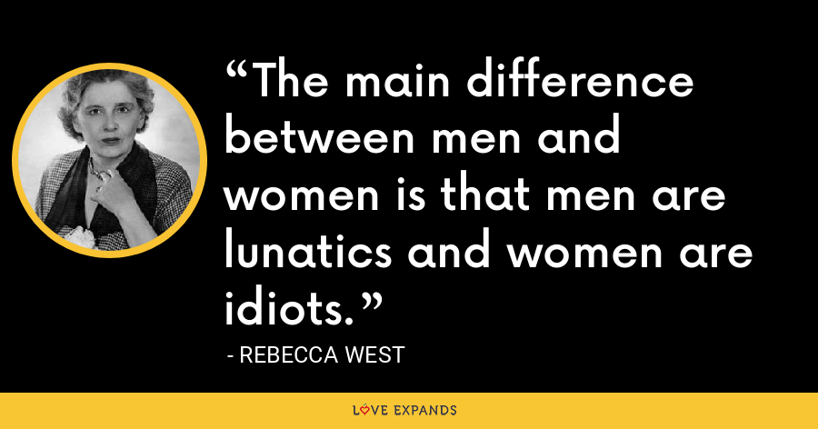 The main difference between men and women is that men are lunatics and women are idiots. - Rebecca West