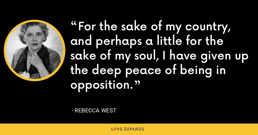 For the sake of my country, and perhaps a little for the sake of my soul, I have given up the deep peace of being in opposition. - Rebecca West