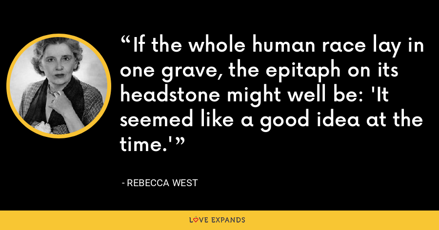 If the whole human race lay in one grave, the epitaph on its headstone might well be: 'It seemed like a good idea at the time.' - Rebecca West