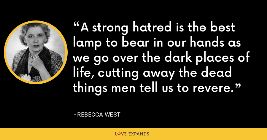 A strong hatred is the best lamp to bear in our hands as we go over the dark places of life, cutting away the dead things men tell us to revere. - Rebecca West