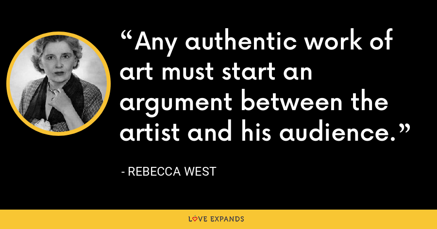 Any authentic work of art must start an argument between the artist and his audience. - Rebecca West