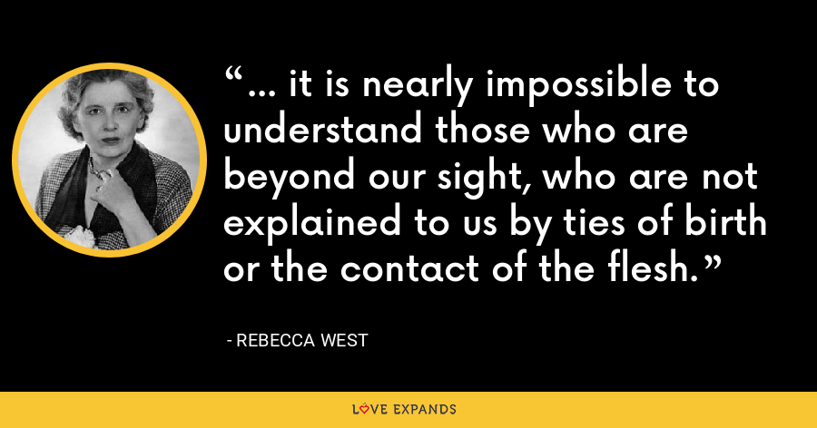 ... it is nearly impossible to understand those who are beyond our sight, who are not explained to us by ties of birth or the contact of the flesh. - Rebecca West