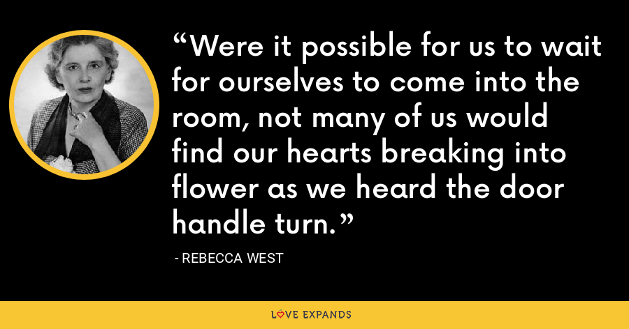 Were it possible for us to wait for ourselves to come into the room, not many of us would find our hearts breaking into flower as we heard the door handle turn. - Rebecca West