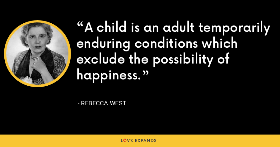 A child is an adult temporarily enduring conditions which exclude the possibility of happiness. - Rebecca West