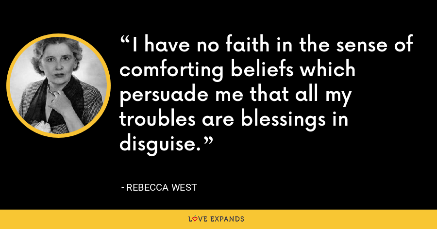 I have no faith in the sense of comforting beliefs which persuade me that all my troubles are blessings in disguise. - Rebecca West
