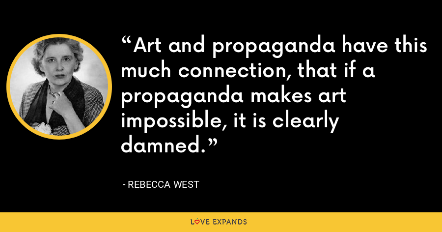 Art and propaganda have this much connection, that if a propaganda makes art impossible, it is clearly damned. - Rebecca West