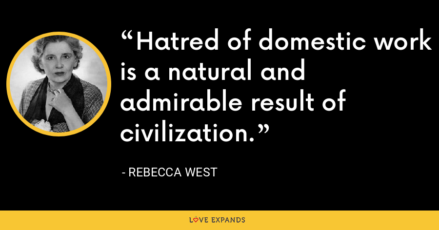 Hatred of domestic work is a natural and admirable result of civilization. - Rebecca West