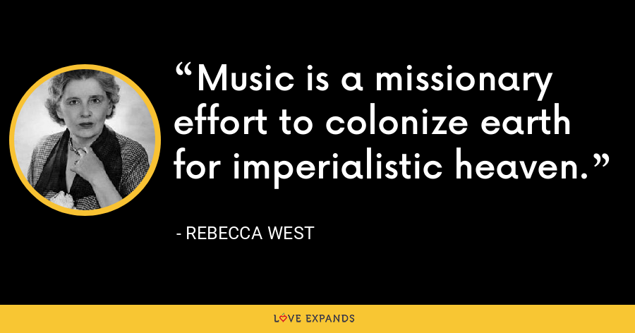 Music is a missionary effort to colonize earth for imperialistic heaven. - Rebecca West