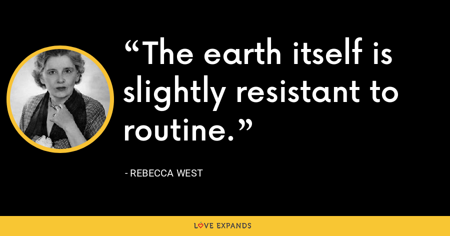 The earth itself is slightly resistant to routine. - Rebecca West