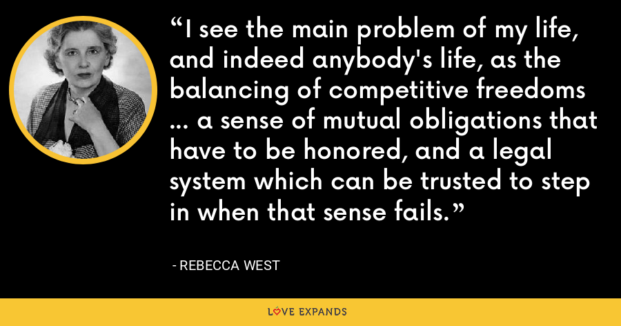 I see the main problem of my life, and indeed anybody's life, as the balancing of competitive freedoms ... a sense of mutual obligations that have to be honored, and a legal system which can be trusted to step in when that sense fails. - Rebecca West