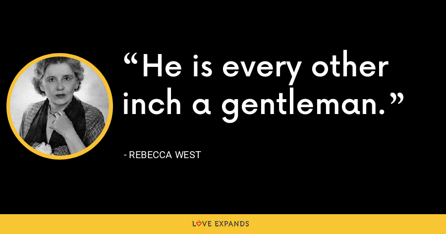 He is every other inch a gentleman. - Rebecca West