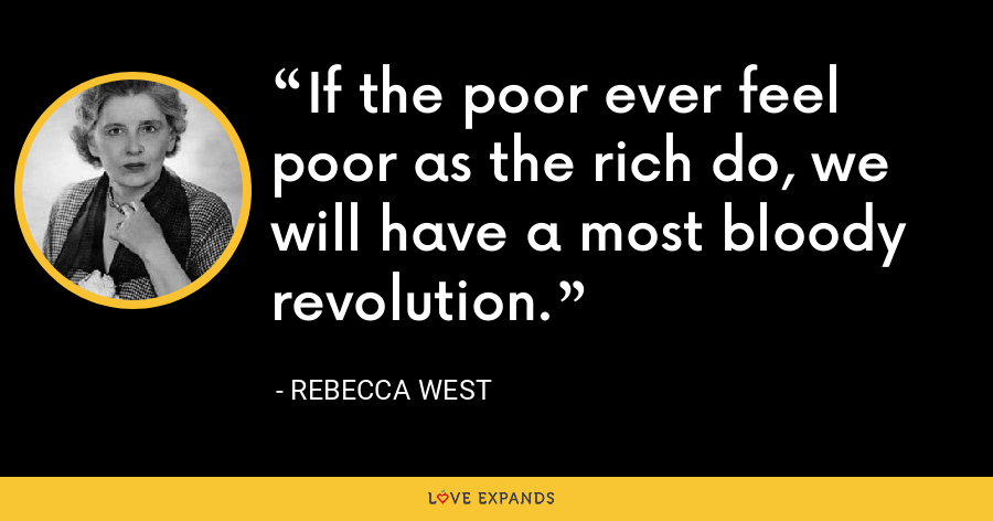 If the poor ever feel poor as the rich do, we will have a most bloody revolution. - Rebecca West