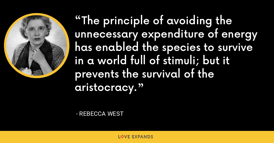 The principle of avoiding the unnecessary expenditure of energy has enabled the species to survive in a world full of stimuli; but it prevents the survival of the aristocracy. - Rebecca West