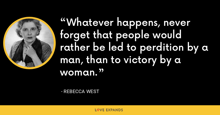 Whatever happens, never forget that people would rather be led to perdition by a man, than to victory by a woman. - Rebecca West