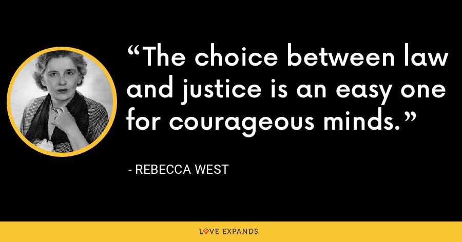 The choice between law and justice is an easy one for courageous minds. - Rebecca West