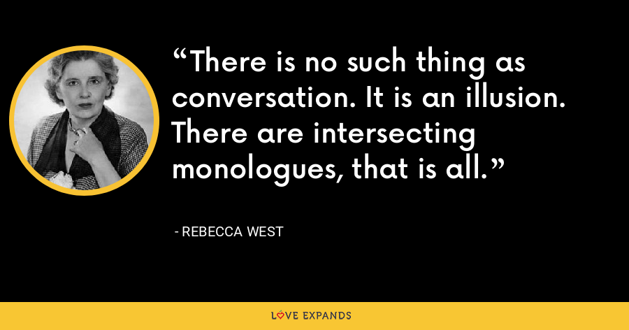 There is no such thing as conversation. It is an illusion. There are intersecting monologues, that is all. - Rebecca West