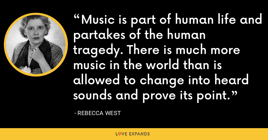 Music is part of human life and partakes of the human tragedy. There is much more music in the world than is allowed to change into heard sounds and prove its point. - Rebecca West