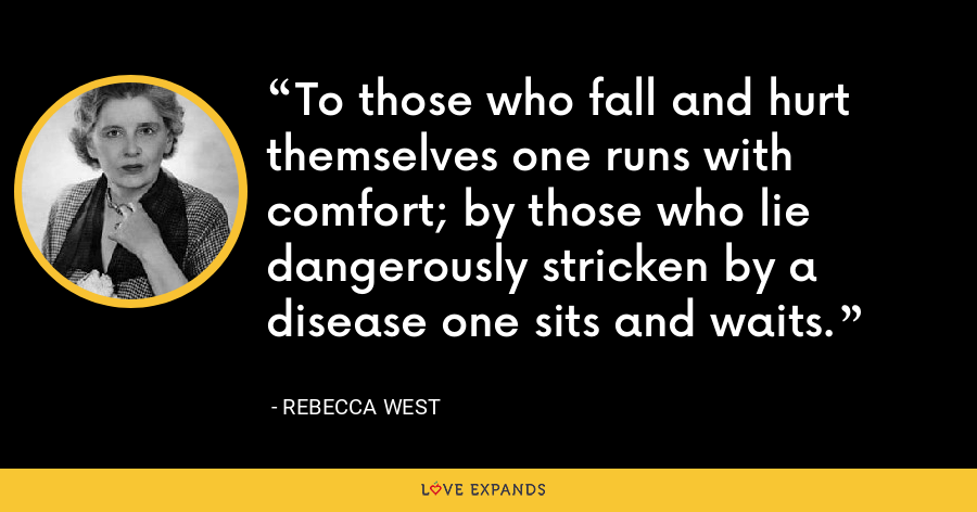 To those who fall and hurt themselves one runs with comfort; by those who lie dangerously stricken by a disease one sits and waits. - Rebecca West