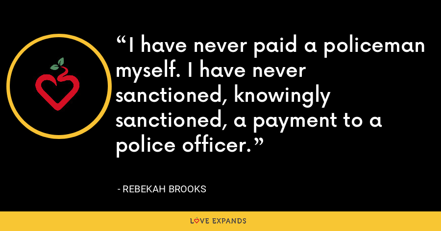 I have never paid a policeman myself. I have never sanctioned, knowingly sanctioned, a payment to a police officer. - Rebekah Brooks