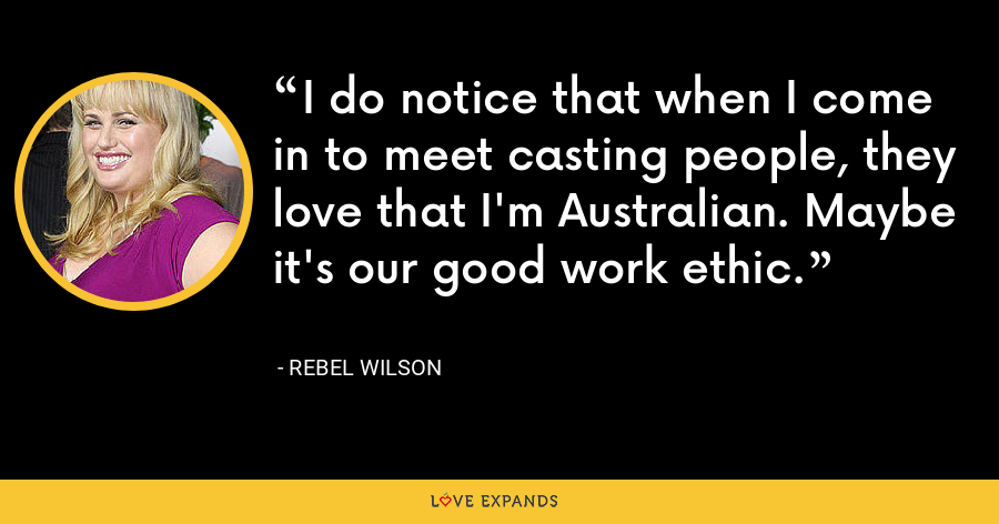 I do notice that when I come in to meet casting people, they love that I'm Australian. Maybe it's our good work ethic. - Rebel Wilson