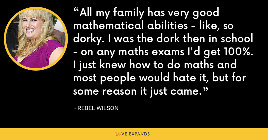 All my family has very good mathematical abilities - like, so dorky. I was the dork then in school - on any maths exams I'd get 100%. I just knew how to do maths and most people would hate it, but for some reason it just came. - Rebel Wilson