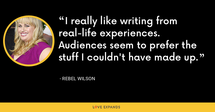 I really like writing from real-life experiences. Audiences seem to prefer the stuff I couldn't have made up. - Rebel Wilson