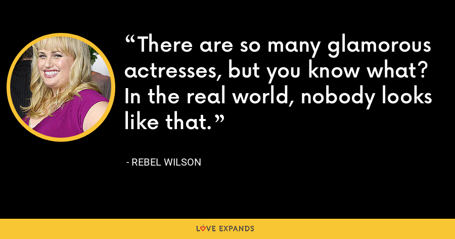There are so many glamorous actresses, but you know what? In the real world, nobody looks like that. - Rebel Wilson