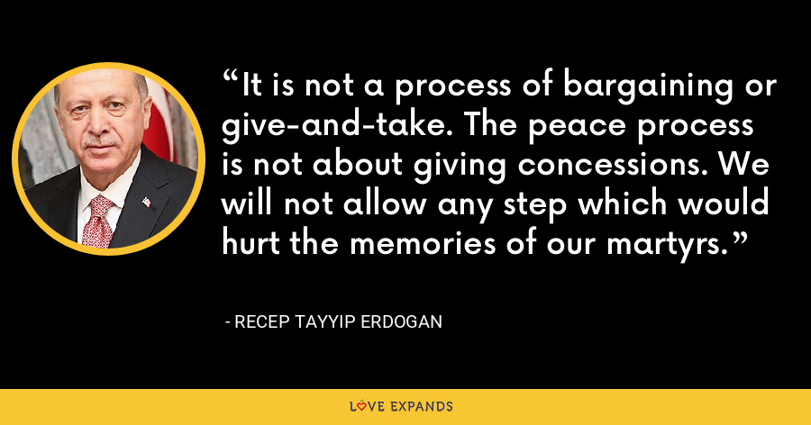 It is not a process of bargaining or give-and-take. The peace process is not about giving concessions. We will not allow any step which would hurt the memories of our martyrs. - Recep Tayyip Erdogan