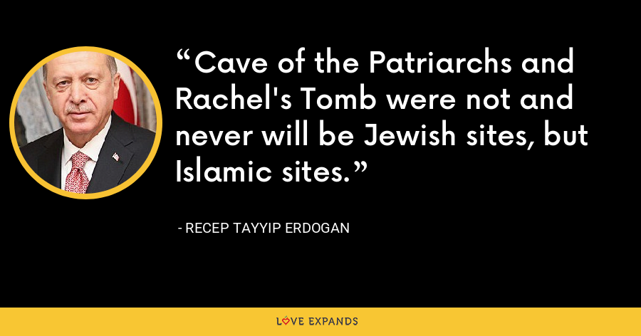 Cave of the Patriarchs and Rachel's Tomb were not and never will be Jewish sites, but Islamic sites. - Recep Tayyip Erdogan