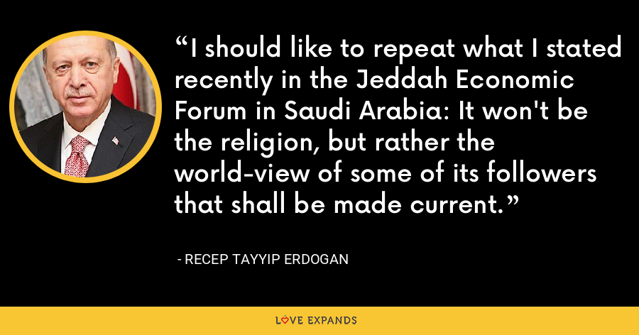 I should like to repeat what I stated recently in the Jeddah Economic Forum in Saudi Arabia: It won't be the religion, but rather the world-view of some of its followers that shall be made current. - Recep Tayyip Erdogan
