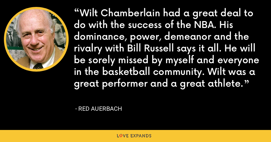 Wilt Chamberlain had a great deal to do with the success of the NBA. His dominance, power, demeanor and the rivalry with Bill Russell says it all. He will be sorely missed by myself and everyone in the basketball community. Wilt was a great performer and a great athlete. - Red Auerbach