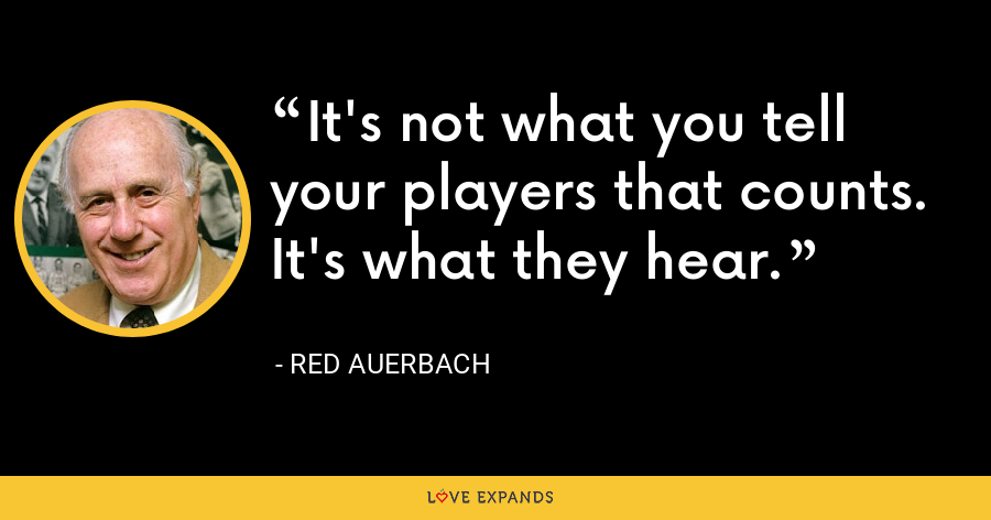 It's not what you tell your players that counts. It's what they hear. - Red Auerbach