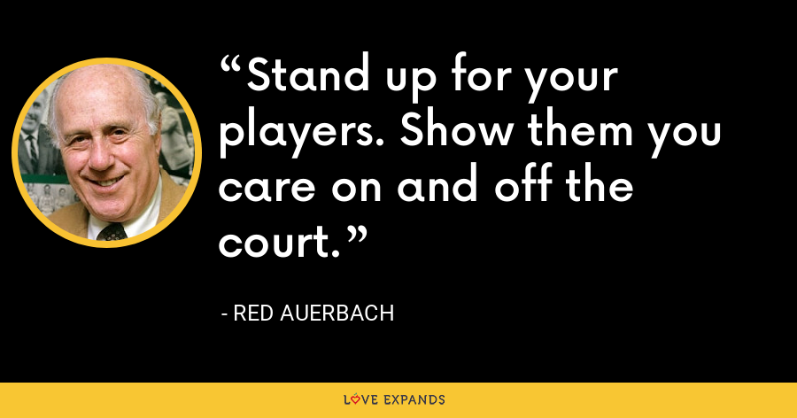 Stand up for your players. Show them you care on and off the court. - Red Auerbach
