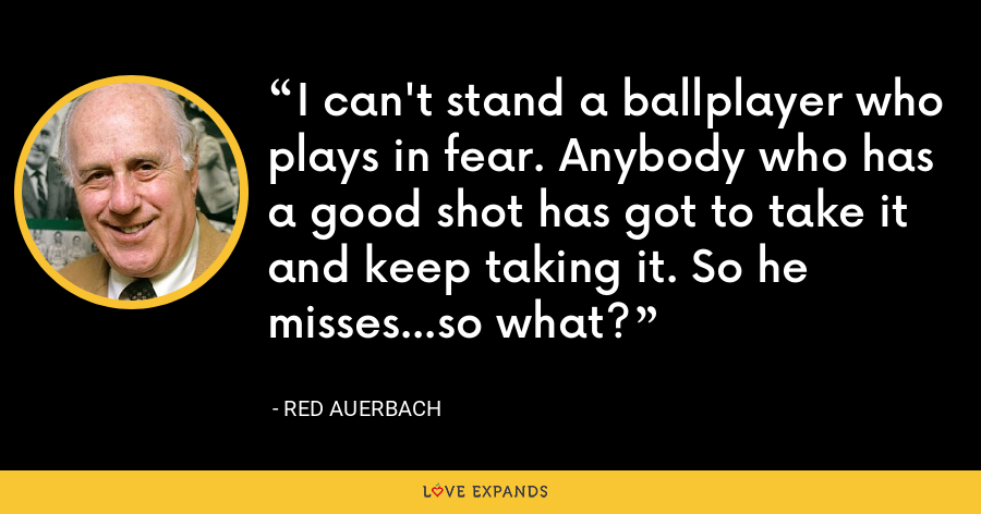 I can't stand a ballplayer who plays in fear. Anybody who has a good shot has got to take it and keep taking it. So he misses...so what? - Red Auerbach
