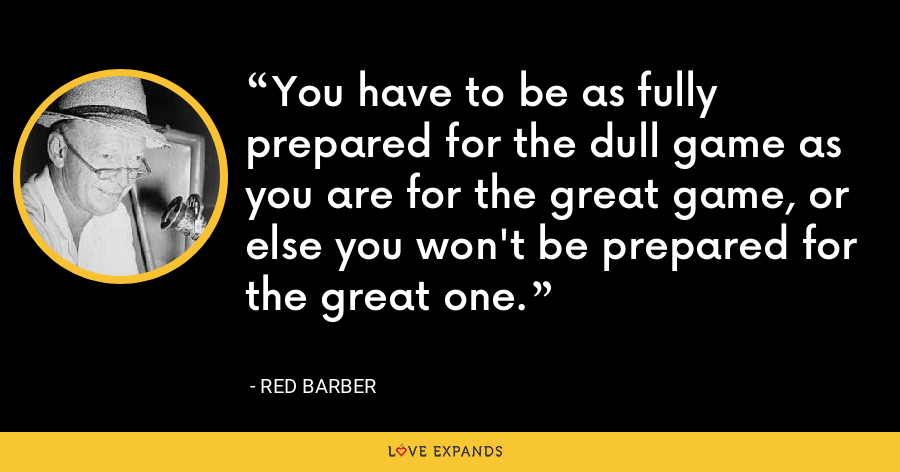 You have to be as fully prepared for the dull game as you are for the great game, or else you won't be prepared for the great one. - Red Barber