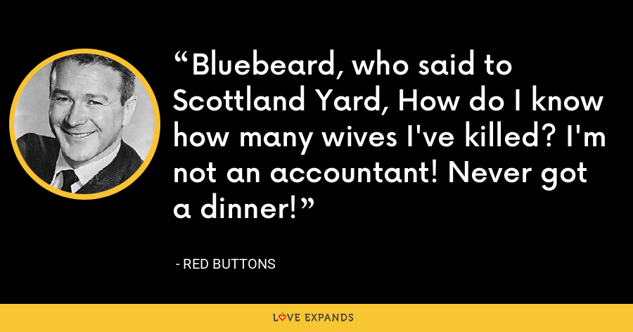 Bluebeard, who said to Scottland Yard, How do I know how many wives I've killed? I'm not an accountant! Never got a dinner! - Red Buttons