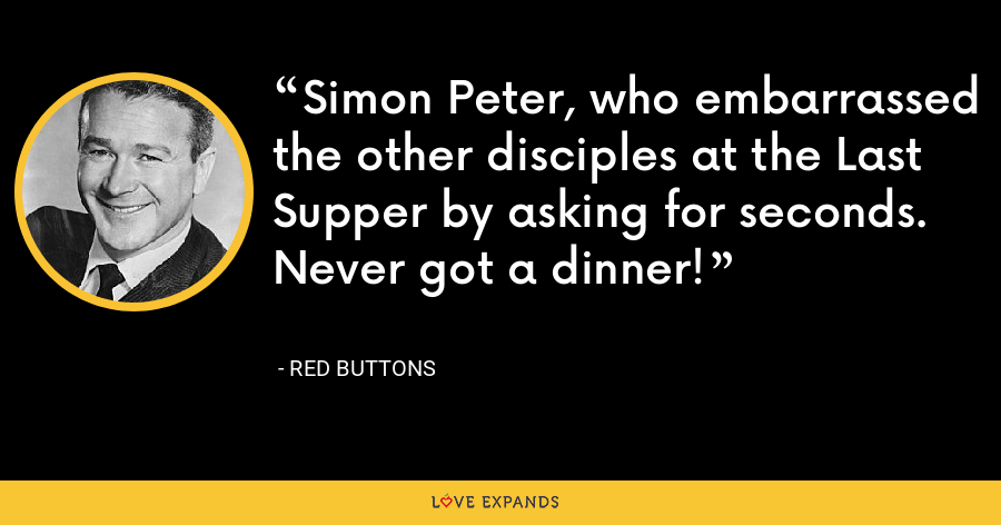 Simon Peter, who embarrassed the other disciples at the Last Supper by asking for seconds. Never got a dinner! - Red Buttons