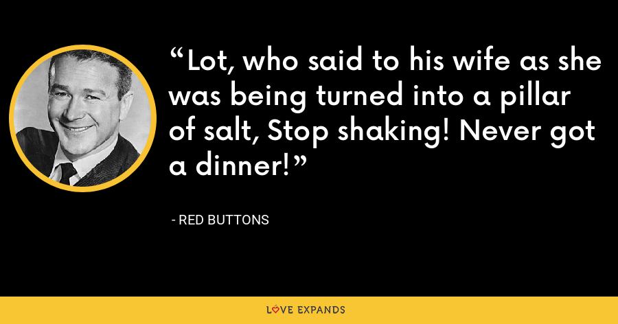 Lot, who said to his wife as she was being turned into a pillar of salt, Stop shaking! Never got a dinner! - Red Buttons