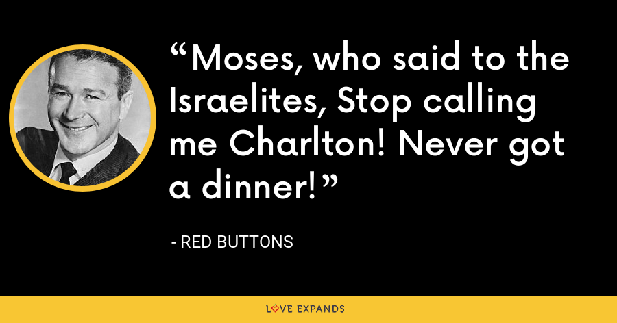 Moses, who said to the Israelites, Stop calling me Charlton! Never got a dinner! - Red Buttons