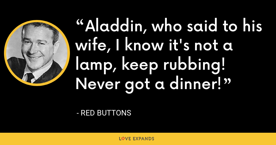 Aladdin, who said to his wife, I know it's not a lamp, keep rubbing! Never got a dinner! - Red Buttons