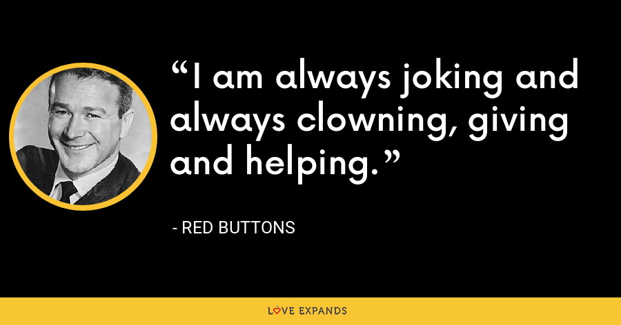 I am always joking and always clowning, giving and helping. - Red Buttons