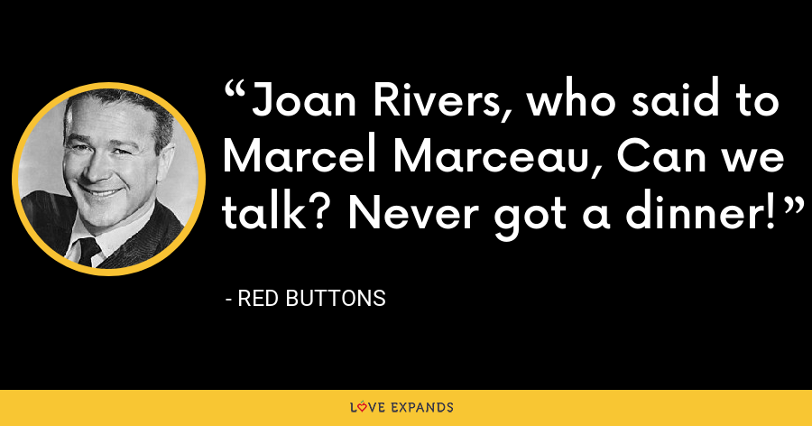 Joan Rivers, who said to Marcel Marceau, Can we talk? Never got a dinner! - Red Buttons