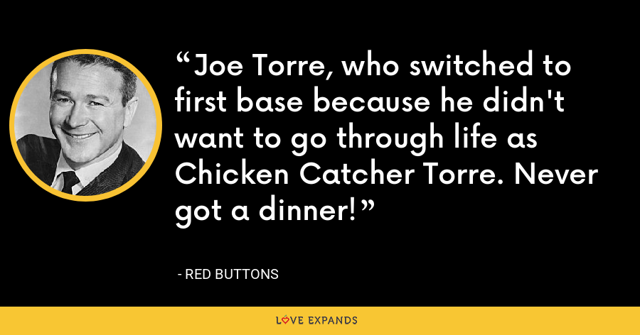 Joe Torre, who switched to first base because he didn't want to go through life as Chicken Catcher Torre. Never got a dinner! - Red Buttons