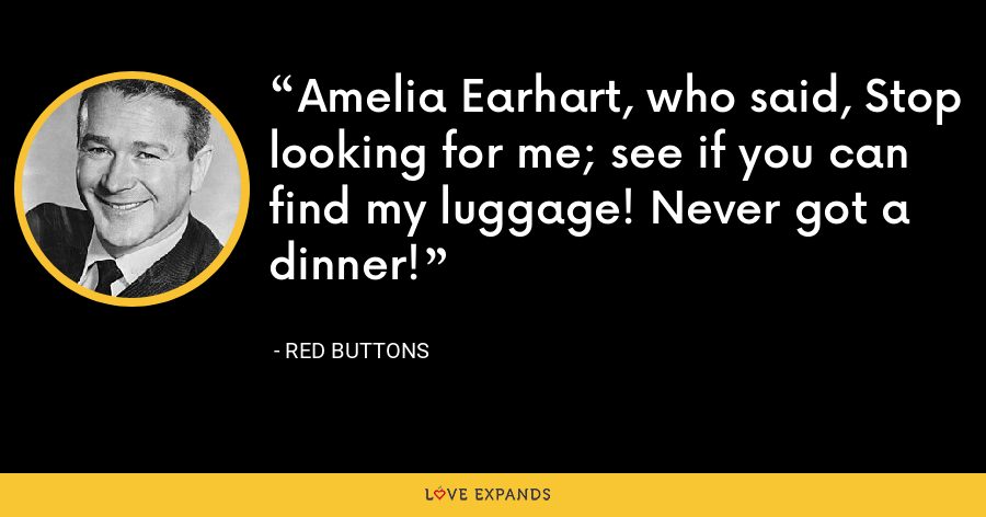 Amelia Earhart, who said, Stop looking for me; see if you can find my luggage! Never got a dinner! - Red Buttons