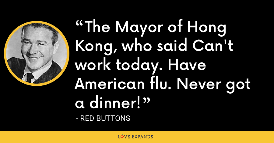 The Mayor of Hong Kong, who said Can't work today. Have American flu. Never got a dinner! - Red Buttons