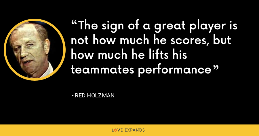 The sign of a great player is not how much he scores, but how much he lifts his teammates performance - Red Holzman