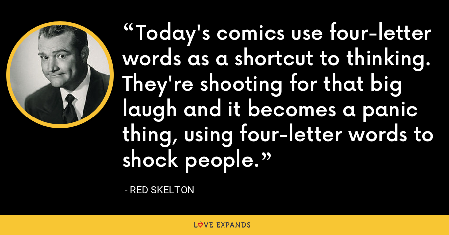 Today's comics use four-letter words as a shortcut to thinking. They're shooting for that big laugh and it becomes a panic thing, using four-letter words to shock people. - Red Skelton