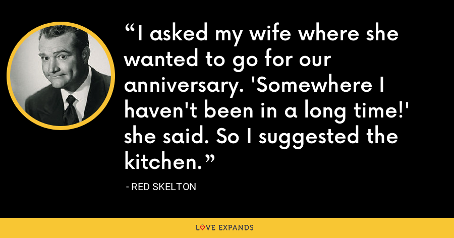 I asked my wife where she wanted to go for our anniversary. 'Somewhere I haven't been in a long time!' she said. So I suggested the kitchen. - Red Skelton