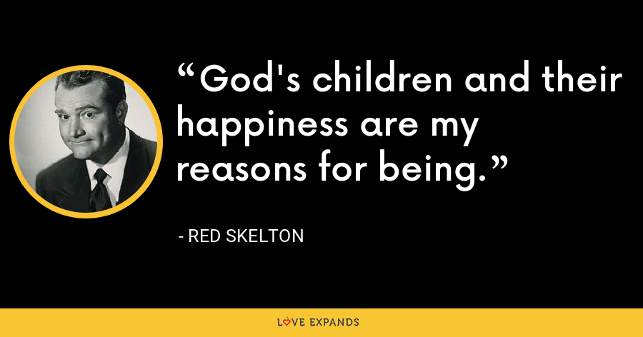 God's children and their happiness are my reasons for being. - Red Skelton